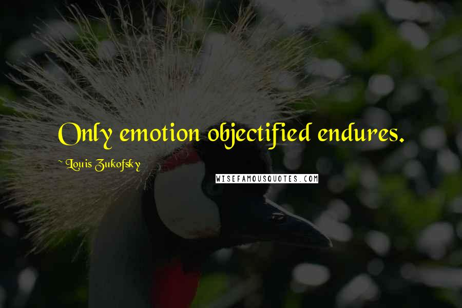 Louis Zukofsky quotes: Only emotion objectified endures.