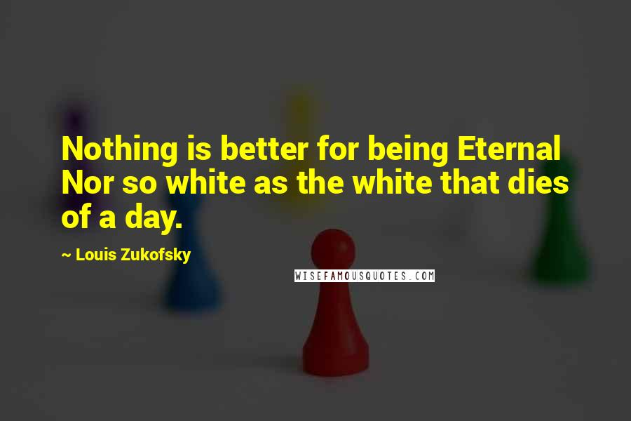 Louis Zukofsky quotes: Nothing is better for being Eternal Nor so white as the white that dies of a day.