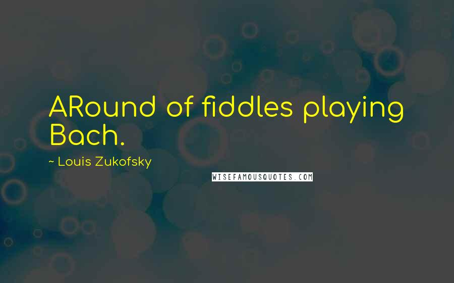 Louis Zukofsky quotes: ARound of fiddles playing Bach.