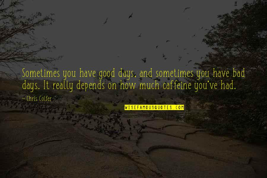 Louisa Adams Quotes By Chris Colfer: Sometimes you have good days, and sometimes you