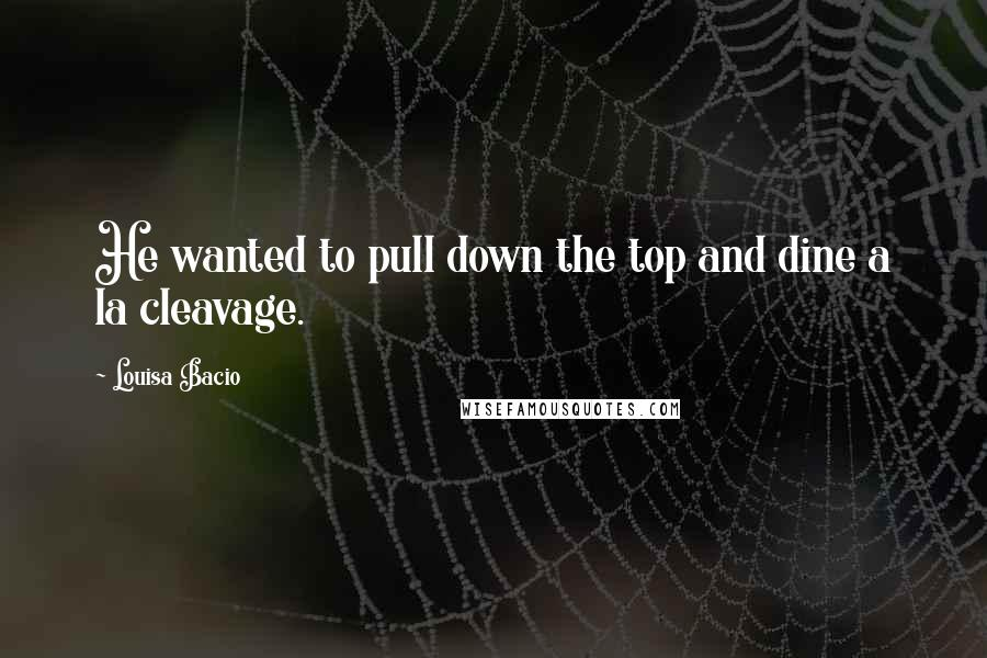 Louisa Bacio quotes: He wanted to pull down the top and dine a la cleavage.