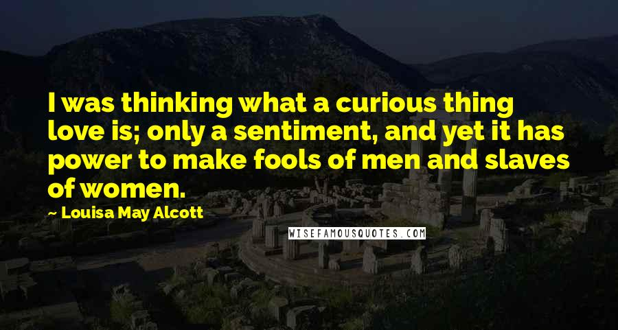 Louisa May Alcott quotes: I was thinking what a curious thing love is; only a sentiment, and yet it has power to make fools of men and slaves of women.