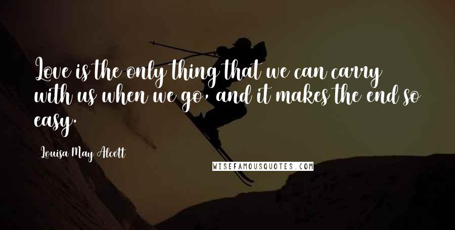 Louisa May Alcott quotes: Love is the only thing that we can carry with us when we go, and it makes the end so easy.