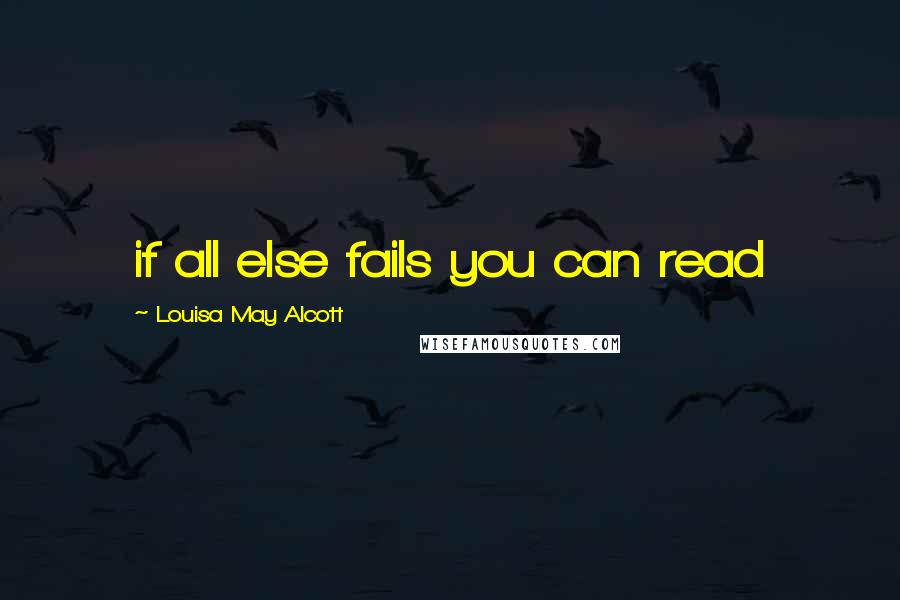 Louisa May Alcott quotes: if all else fails you can read