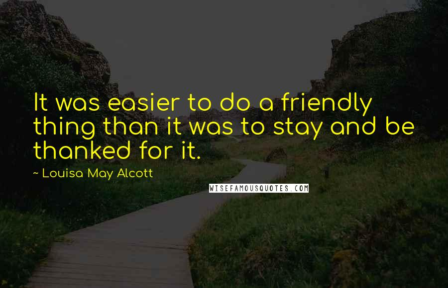 Louisa May Alcott quotes: It was easier to do a friendly thing than it was to stay and be thanked for it.