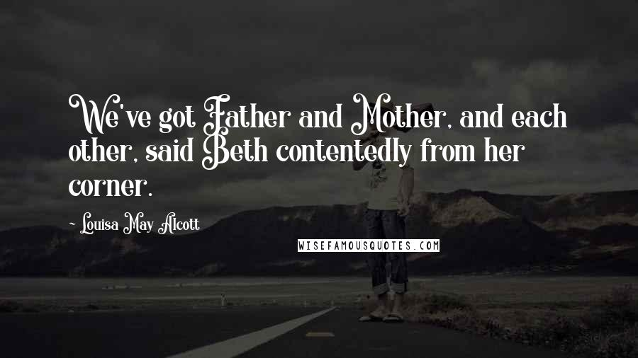 Louisa May Alcott quotes: We've got Father and Mother, and each other, said Beth contentedly from her corner.