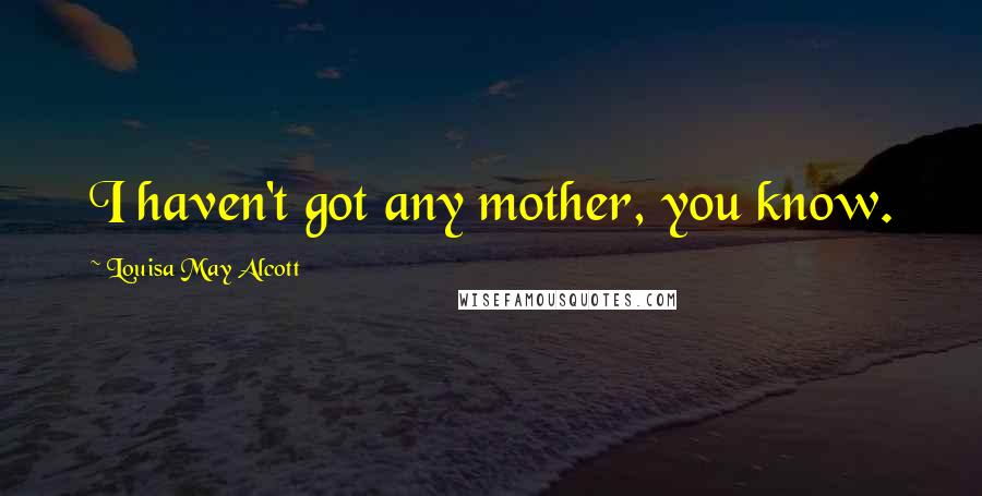 Louisa May Alcott quotes: I haven't got any mother, you know.