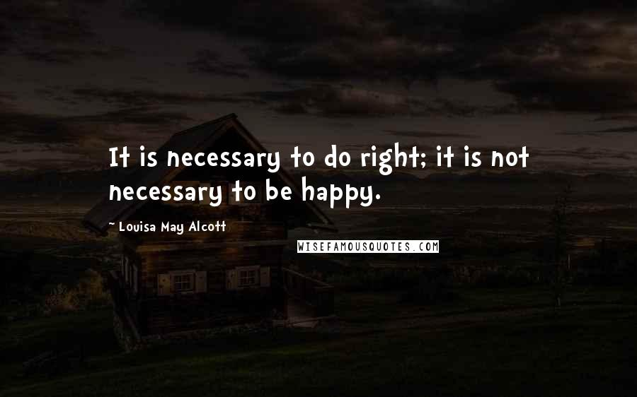 Louisa May Alcott quotes: It is necessary to do right; it is not necessary to be happy.