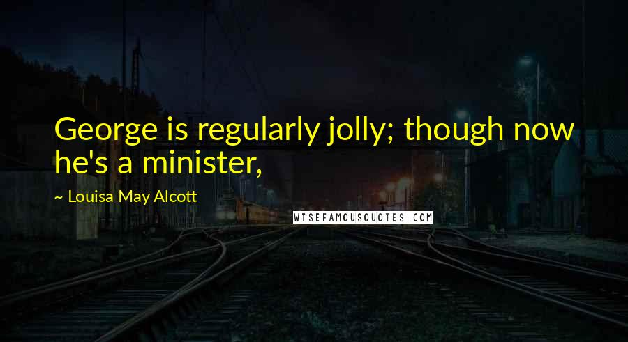 Louisa May Alcott quotes: George is regularly jolly; though now he's a minister,