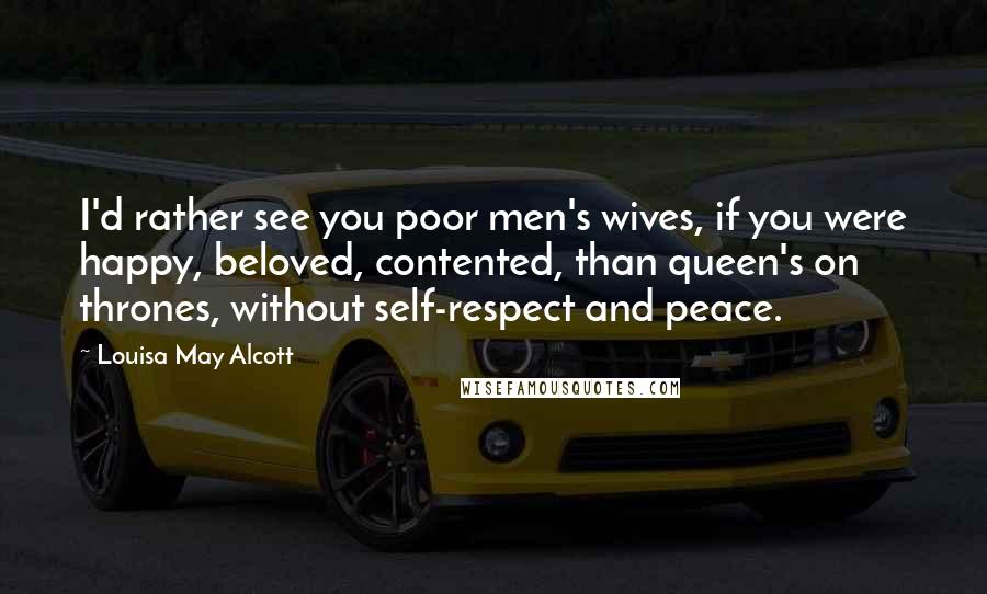 Louisa May Alcott quotes: I'd rather see you poor men's wives, if you were happy, beloved, contented, than queen's on thrones, without self-respect and peace.