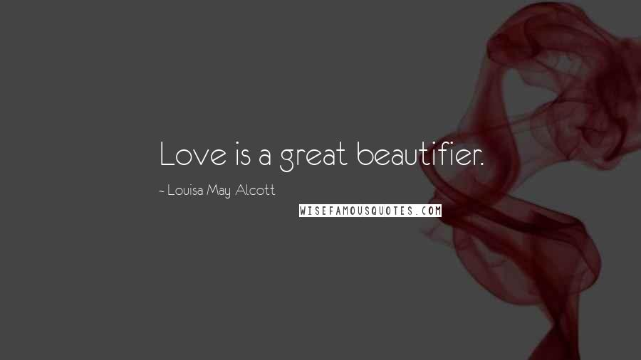 Louisa May Alcott quotes: Love is a great beautifier.