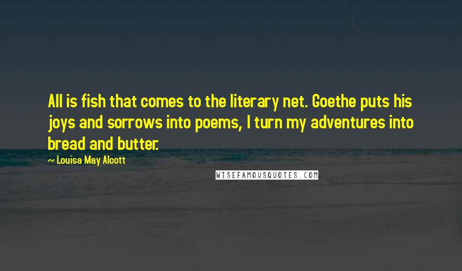 Louisa May Alcott quotes: All is fish that comes to the literary net. Goethe puts his joys and sorrows into poems, I turn my adventures into bread and butter.