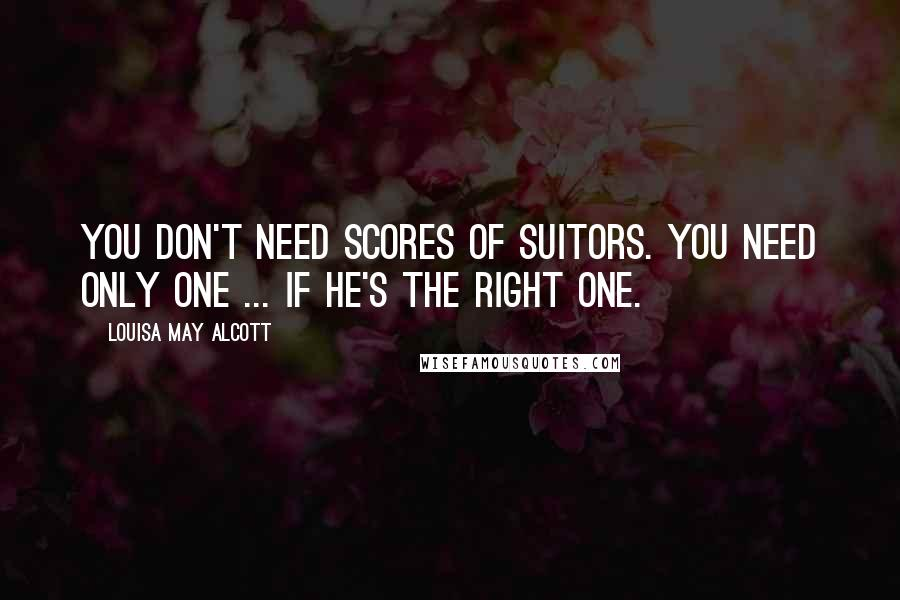 Louisa May Alcott quotes: You don't need scores of suitors. You need only one ... if he's the right one.
