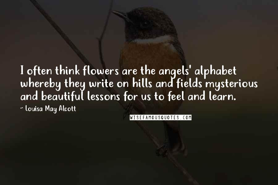 Louisa May Alcott quotes: I often think flowers are the angels' alphabet whereby they write on hills and fields mysterious and beautiful lessons for us to feel and learn.