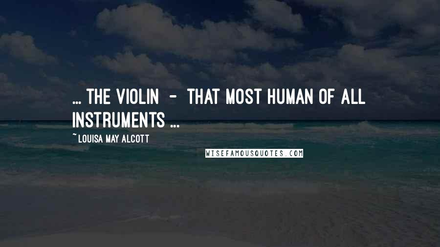 Louisa May Alcott quotes: ... the violin - that most human of all instruments ...