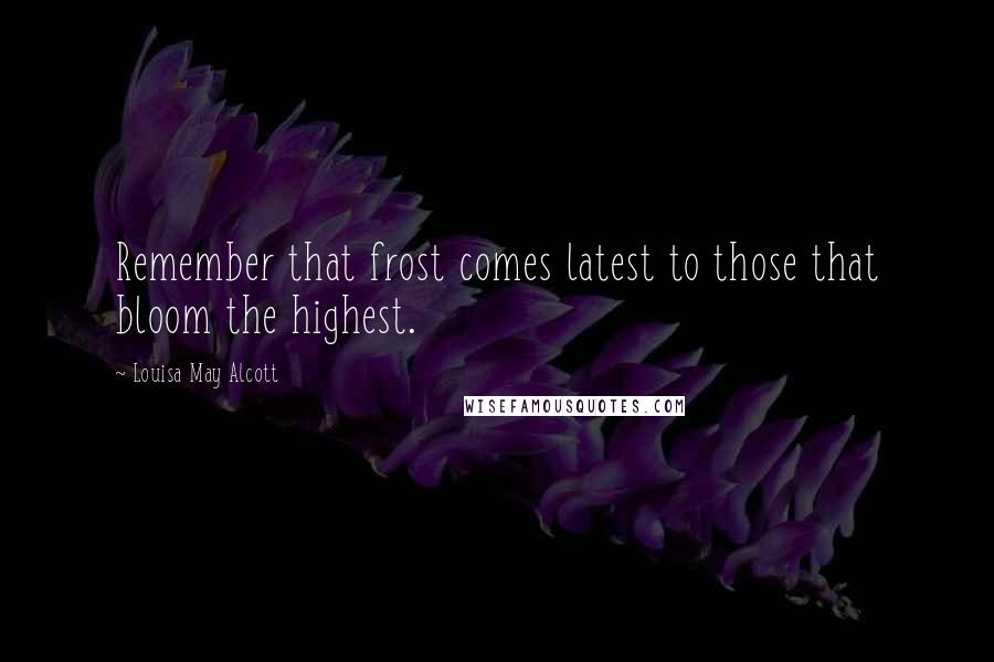 Louisa May Alcott quotes: Remember that frost comes latest to those that bloom the highest.
