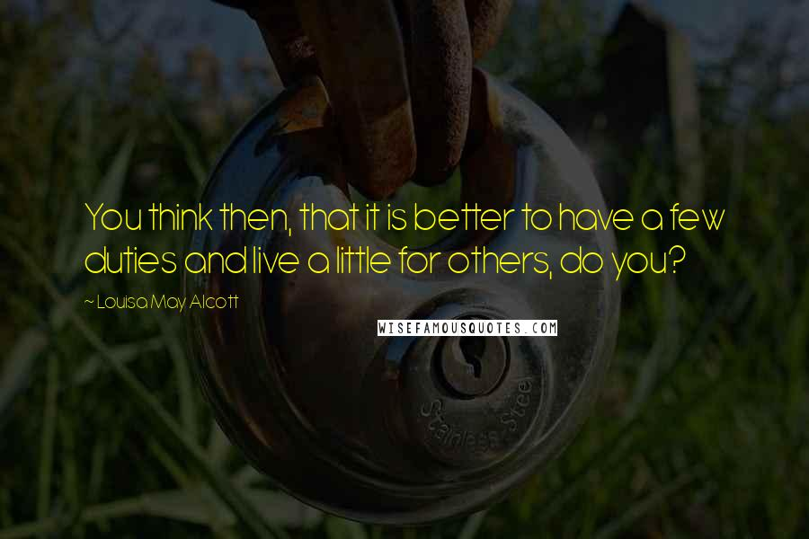 Louisa May Alcott quotes: You think then, that it is better to have a few duties and live a little for others, do you?