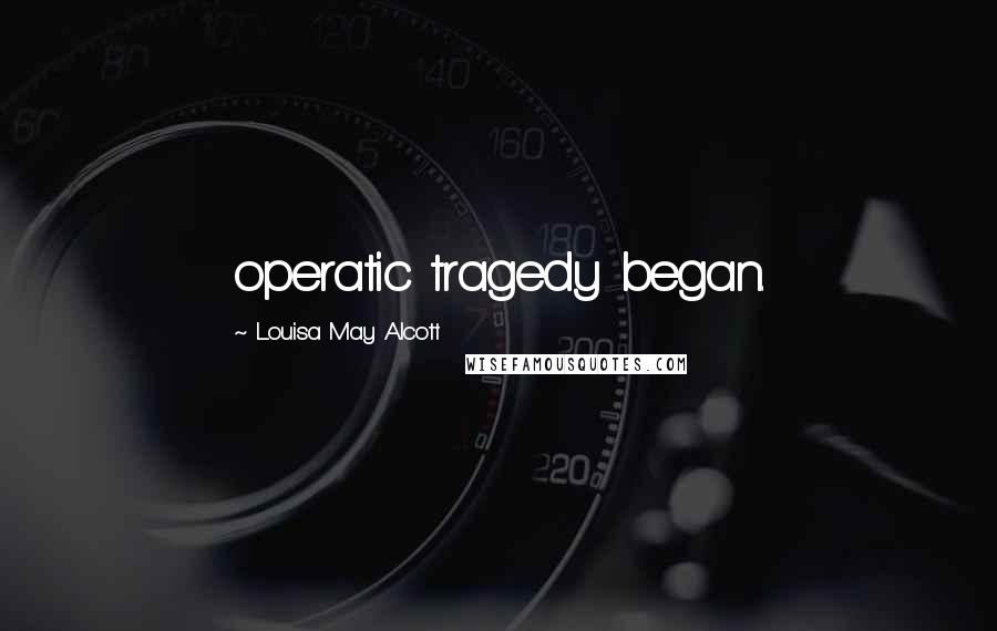 Louisa May Alcott quotes: operatic tragedy began.