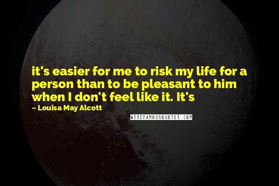 Louisa May Alcott quotes: it's easier for me to risk my life for a person than to be pleasant to him when I don't feel like it. It's
