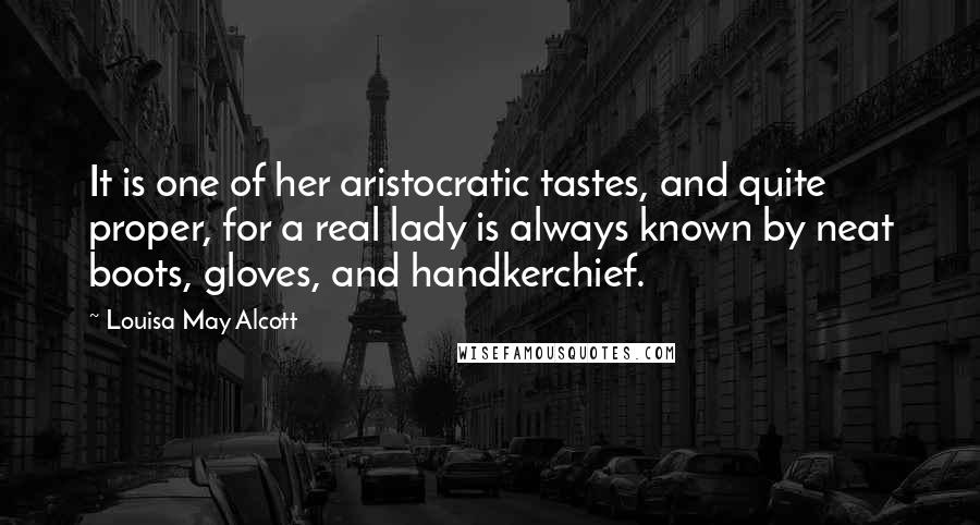 Louisa May Alcott quotes: It is one of her aristocratic tastes, and quite proper, for a real lady is always known by neat boots, gloves, and handkerchief.