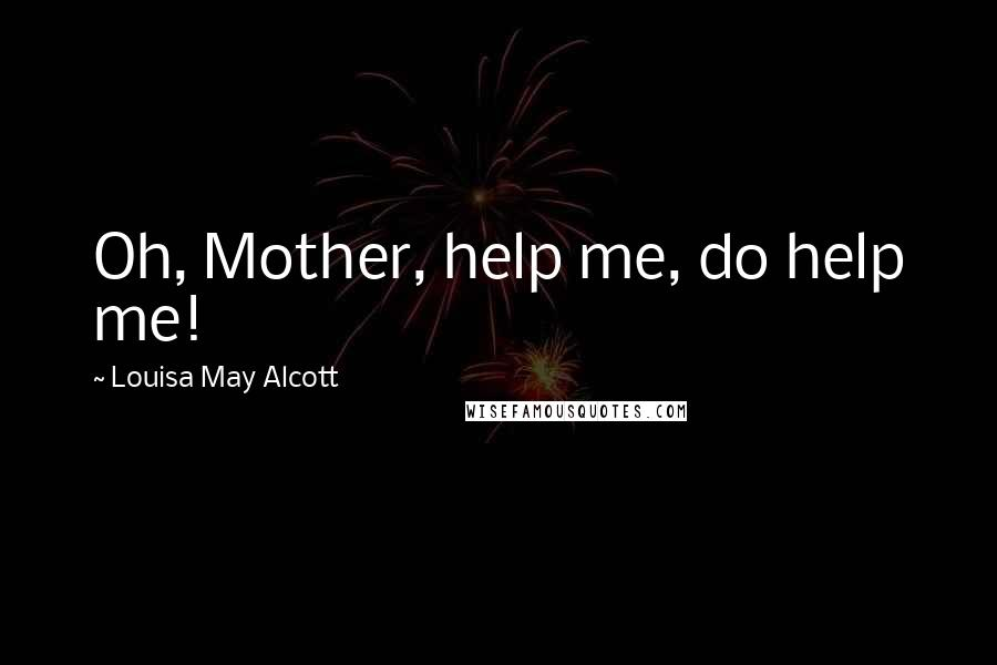Louisa May Alcott quotes: Oh, Mother, help me, do help me!