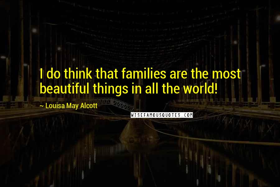 Louisa May Alcott quotes: I do think that families are the most beautiful things in all the world!
