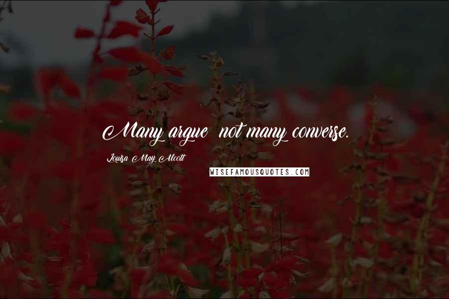Louisa May Alcott quotes: Many argue; not many converse.
