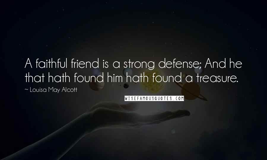 Louisa May Alcott quotes: A faithful friend is a strong defense; And he that hath found him hath found a treasure.
