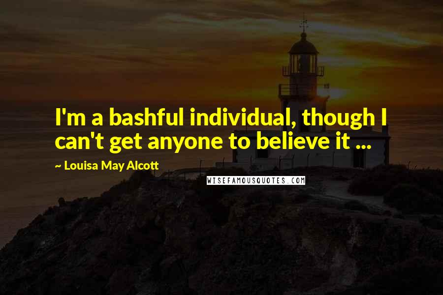Louisa May Alcott quotes: I'm a bashful individual, though I can't get anyone to believe it ...