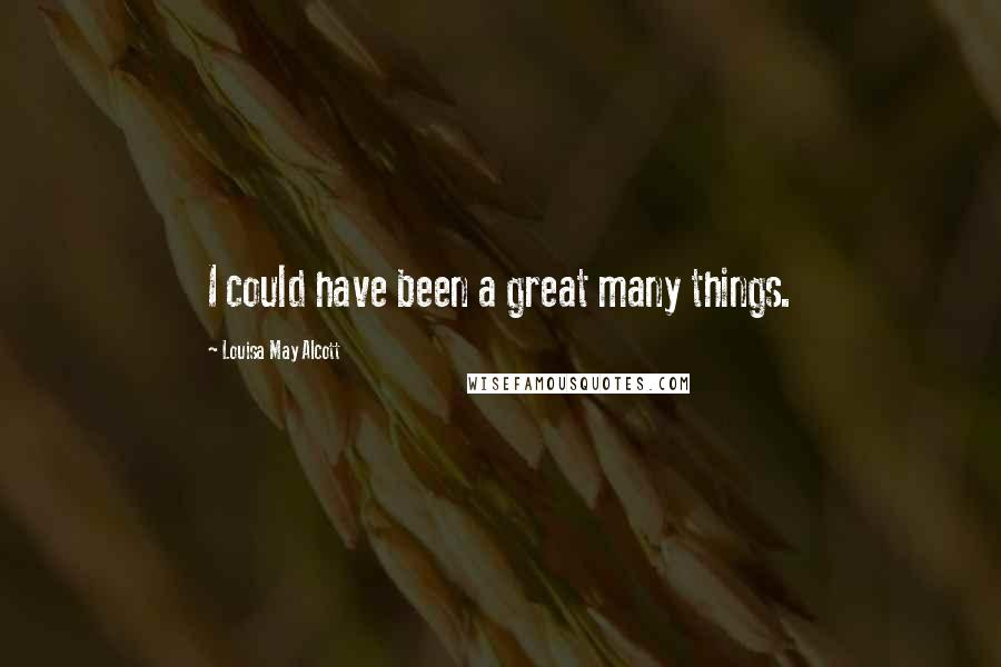 Louisa May Alcott quotes: I could have been a great many things.