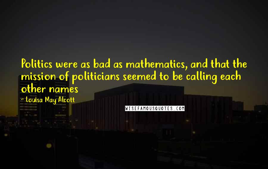 Louisa May Alcott quotes: Politics were as bad as mathematics, and that the mission of politicians seemed to be calling each other names