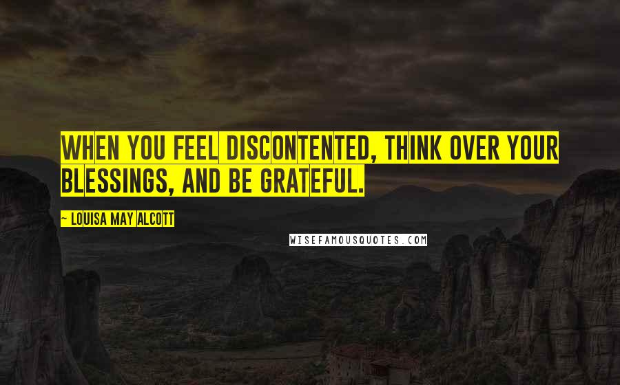 Louisa May Alcott quotes: When you feel discontented, think over your blessings, and be grateful.