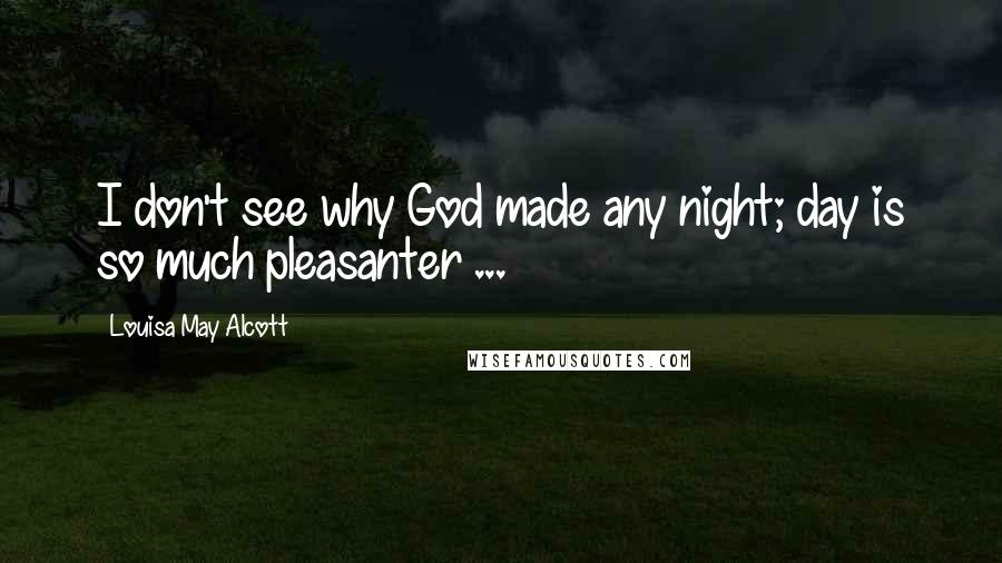 Louisa May Alcott quotes: I don't see why God made any night; day is so much pleasanter ...