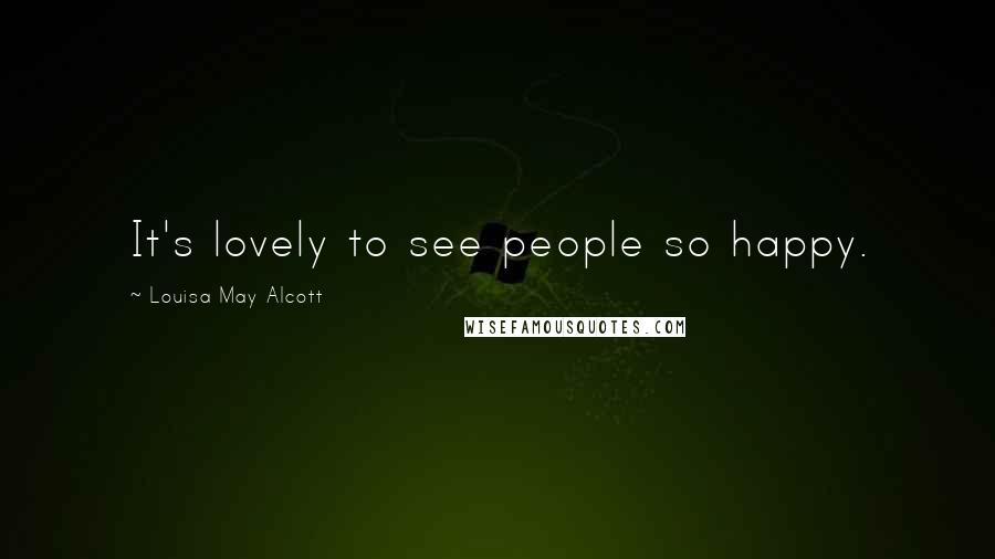 Louisa May Alcott quotes: It's lovely to see people so happy.