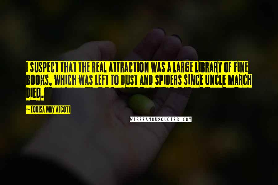 Louisa May Alcott quotes: I suspect that the real attraction was a large library of fine books, which was left to dust and spiders since Uncle March died.