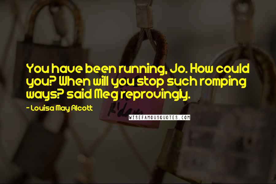 Louisa May Alcott quotes: You have been running, Jo. How could you? When will you stop such romping ways? said Meg reprovingly.