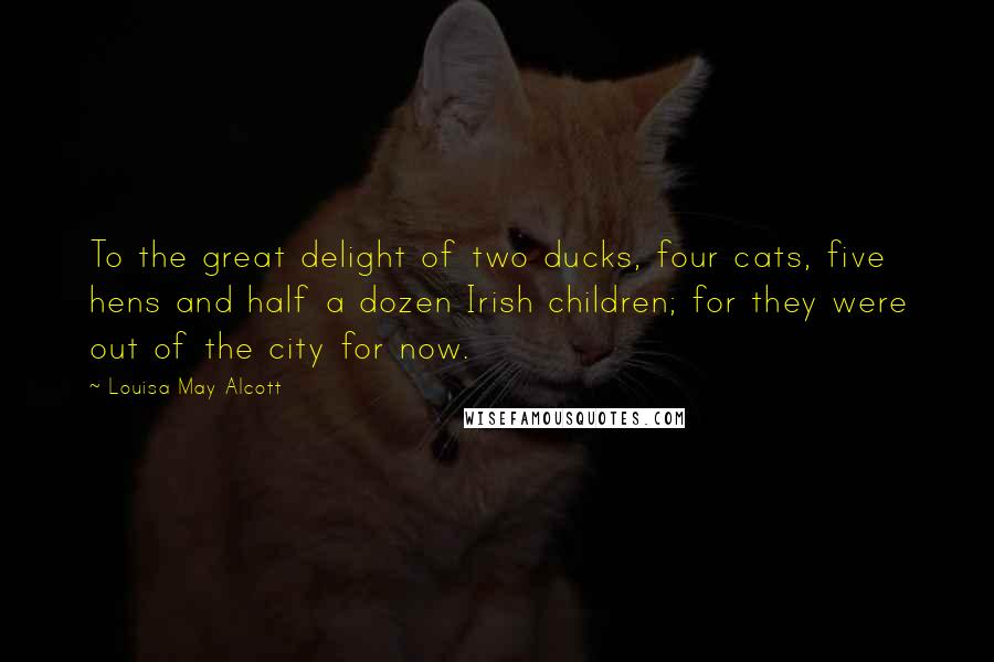 Louisa May Alcott quotes: To the great delight of two ducks, four cats, five hens and half a dozen Irish children; for they were out of the city for now.
