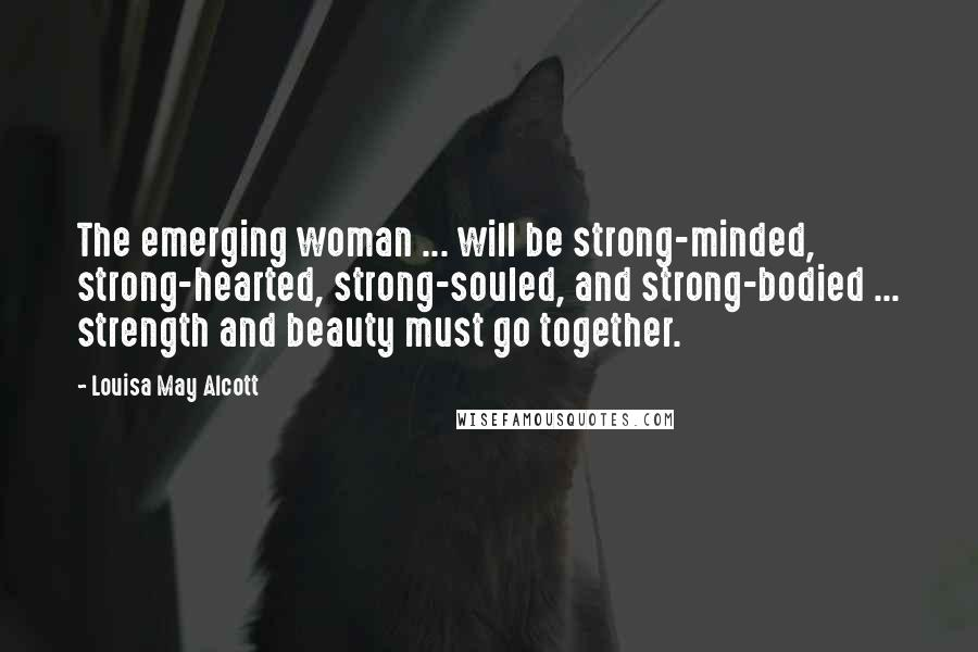Louisa May Alcott quotes: The emerging woman ... will be strong-minded, strong-hearted, strong-souled, and strong-bodied ... strength and beauty must go together.