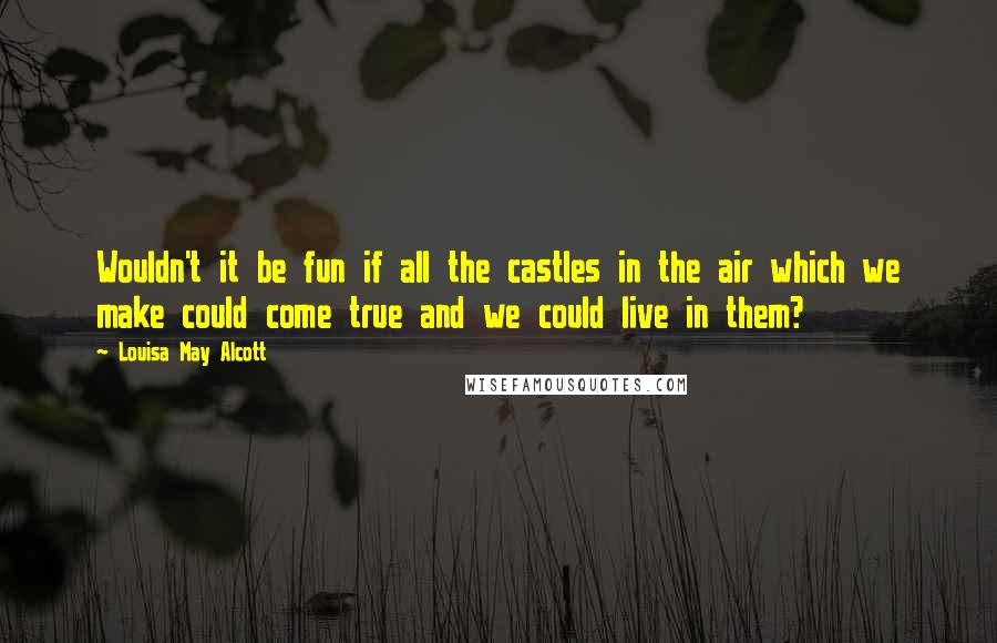 Louisa May Alcott quotes: Wouldn't it be fun if all the castles in the air which we make could come true and we could live in them?