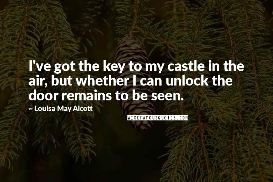 Louisa May Alcott quotes: I've got the key to my castle in the air, but whether I can unlock the door remains to be seen.