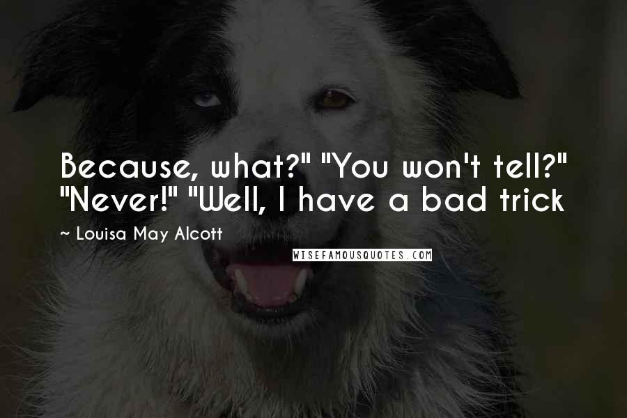 """Louisa May Alcott quotes: Because, what?"""" """"You won't tell?"""" """"Never!"""" """"Well, I have a bad trick"""