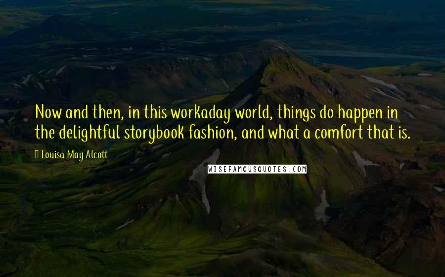 Louisa May Alcott quotes: Now and then, in this workaday world, things do happen in the delightful storybook fashion, and what a comfort that is.