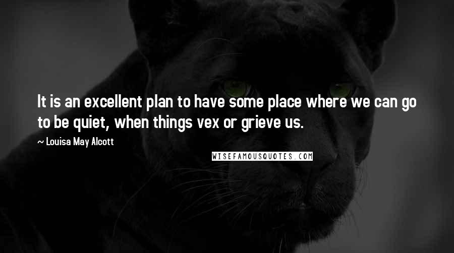 Louisa May Alcott quotes: It is an excellent plan to have some place where we can go to be quiet, when things vex or grieve us.