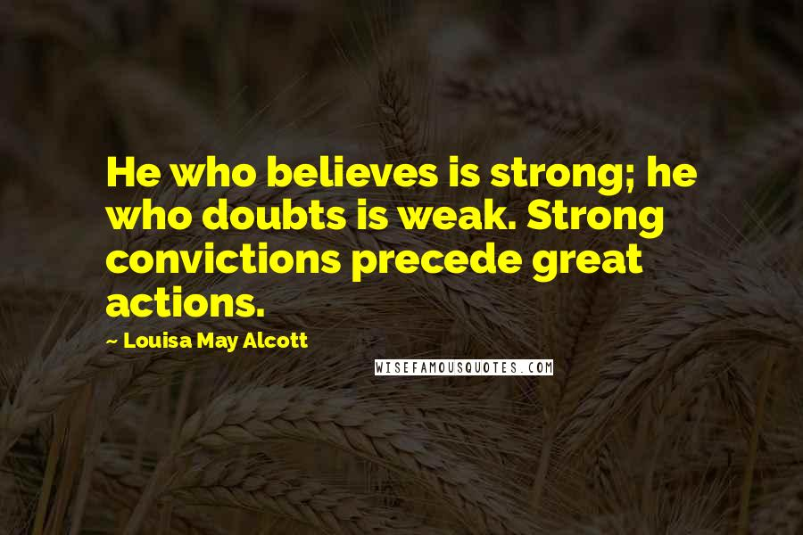 Louisa May Alcott quotes: He who believes is strong; he who doubts is weak. Strong convictions precede great actions.