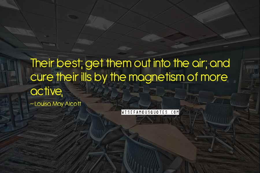 Louisa May Alcott quotes: Their best; get them out into the air; and cure their ills by the magnetism of more active,