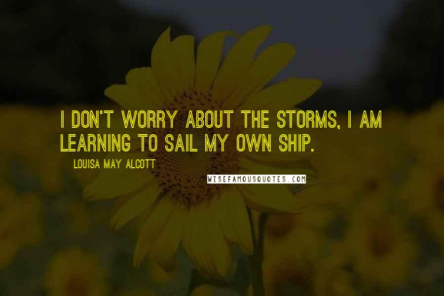 Louisa May Alcott quotes: I don't worry about the storms, I am learning to sail my own ship.