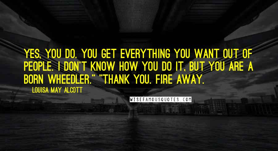 """Louisa May Alcott quotes: Yes, you do. You get everything you want out of people. I don't know how you do it, but you are a born wheedler."""" """"Thank you. Fire away."""