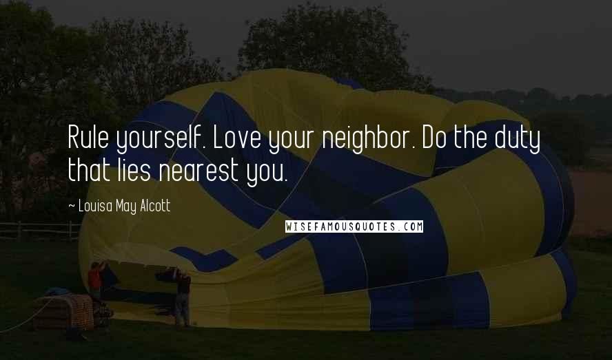 Louisa May Alcott quotes: Rule yourself. Love your neighbor. Do the duty that lies nearest you.