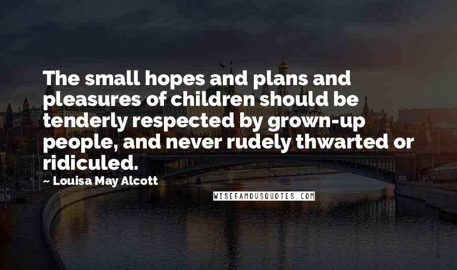 Louisa May Alcott quotes: The small hopes and plans and pleasures of children should be tenderly respected by grown-up people, and never rudely thwarted or ridiculed.