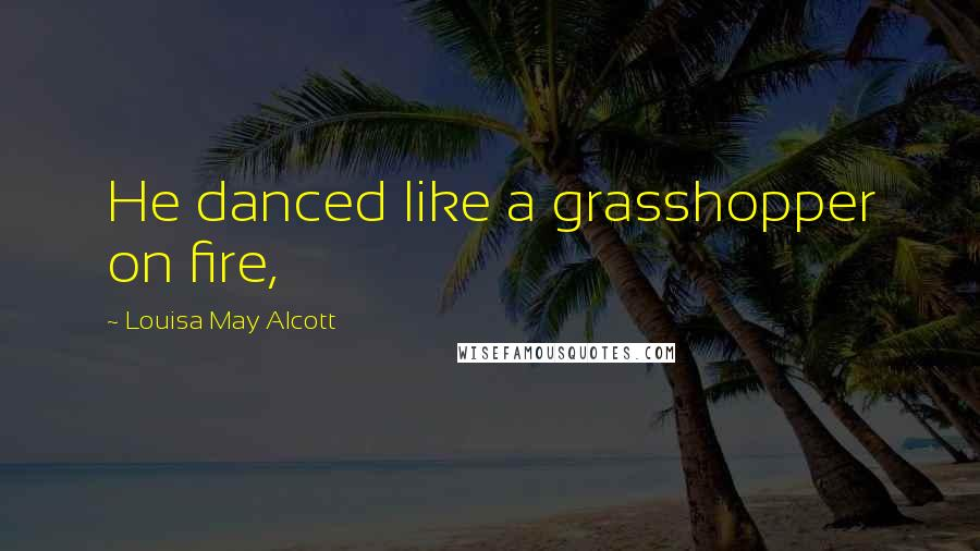 Louisa May Alcott quotes: He danced like a grasshopper on fire,